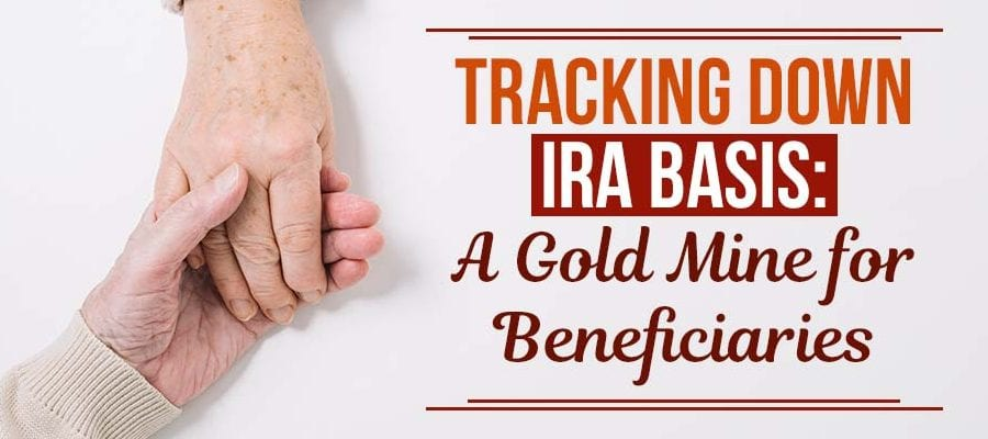 TRACKING DOWN IRA BASIS:A Gold Mine for Beneficiaries