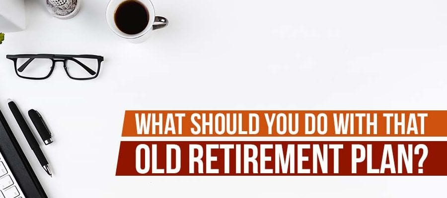 What Should You Do With That Old Retirement Plan?